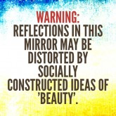 Warning: Reflections in this mirror may be distorted by socially constructed ideas of 'beauty'.