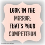 Look in the mirror; that's your competition