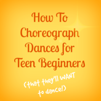 How to choreograph dances for teen beginners (that they'll want to dance)